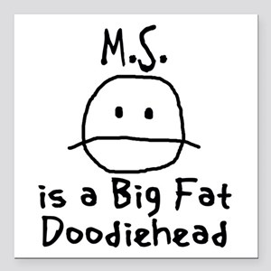 """M.S. is a Big Fat Doodiehead Square Car Magnet 3"""""""