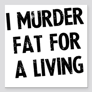 "i-murder-fat-for-a-livin Square Car Magnet 3"" x 3"""