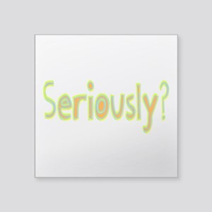 "Seriously? Square Sticker 3"" x 3"""