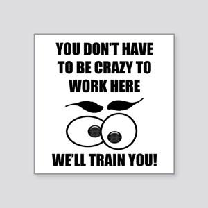 """Crazy To Work Here Square Sticker 3"""" x 3"""""""