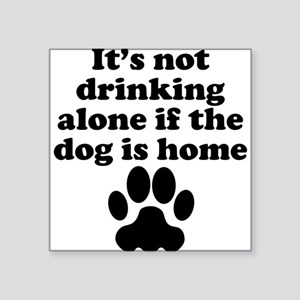 Its Not Drinking Alone If The Dog Is Home Sticker