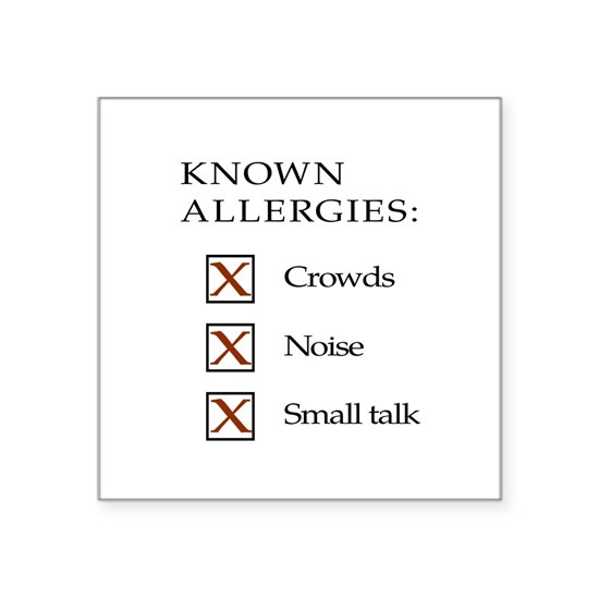 Known Allergies - crowds, noise, small talk
