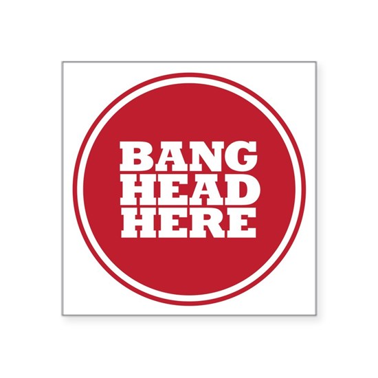 Bang Head Here if Stressed