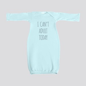 I Cant Adult Today Baby Gown
