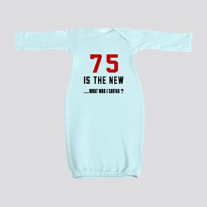 75 Is The New What Was I Saying ? Baby Gown