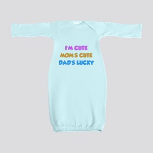 I'm cute. Mom's cute. Dad's lucky. Baby Gown