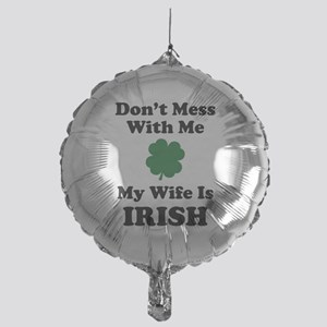 Don't Mess With Me. My Wife Is Irish. Mylar Balloo