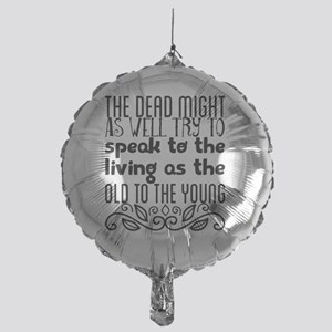 The dead might as well try to speak Mylar Balloon