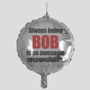 Always being Bob is an awesome respo Mylar Balloon