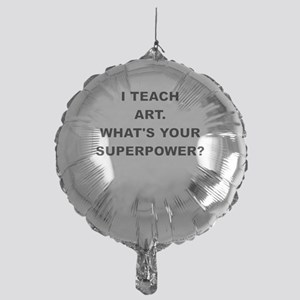 I TEACH ART WHATS YOUR SUPERPOWER Balloon