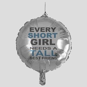 EVERY SHORT GIRLS NEEDS A TALL BEST  Mylar Balloon