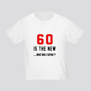 60 Is The New What Was I Saying ? Toddler T-Shirt