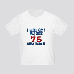 I Will Act My Age 75 When I Look I Toddler T-Shirt