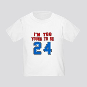 I Am Too Young To Be 24 Toddler T-Shirt