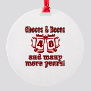 Cheers And Beers 40 And Many More Y Round Ornament