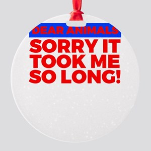 Dear Animals Sorry It Took Me So Lo Round Ornament