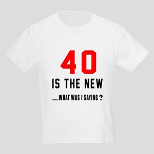 40 Is The New What Was I Saying Kids Light T-Shirt