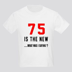 75 Is The New What Was I Saying Kids Light T-Shirt
