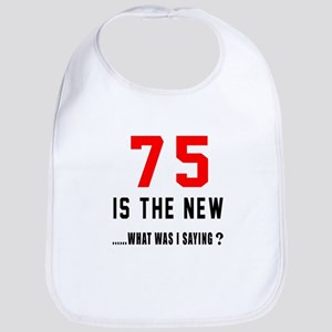 75 Is The New What Was I Saying ? Bib