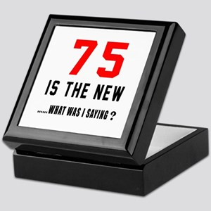 75 Is The New What Was I Saying ? Keepsake Box