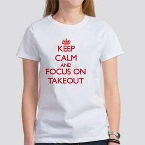 Keep Calm and focus on Takeout Women's T-Shirt