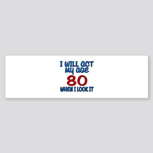 I Will Act My Age 80 When I Look Sticker (Bumper)