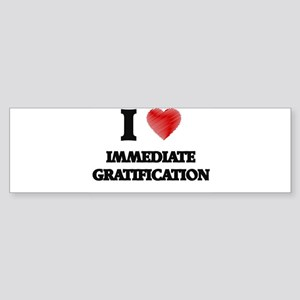 I Love Immediate Gratification Bumper Sticker