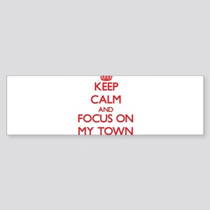 Keep Calm and focus on My Town Bumper Sticker