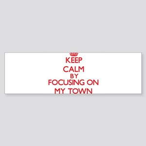 Keep Calm by focusing on My Town Bumper Sticker