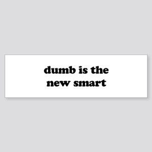 dumb is the new smart Bumper Sticker