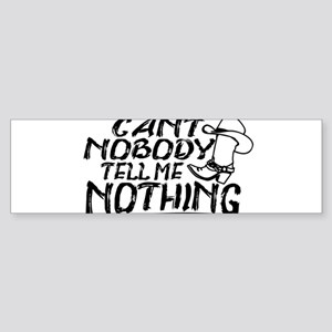 Can't Nobody Tell Me Nothing Bumper Sticker