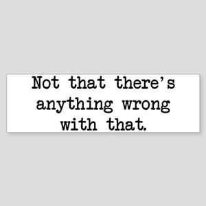 Not Anything Wrong Bumper Sticker