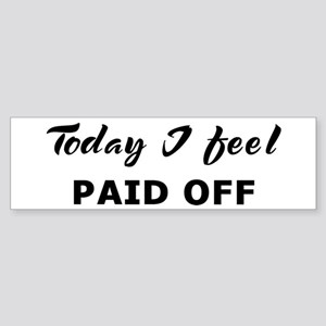 Today I feel paid off Bumper Sticker