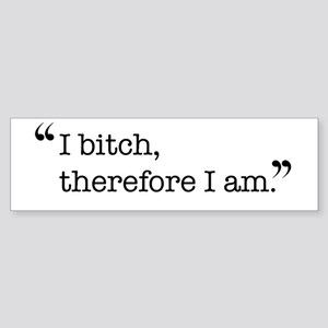 I bitch, therefore I am. Bumper Sticker