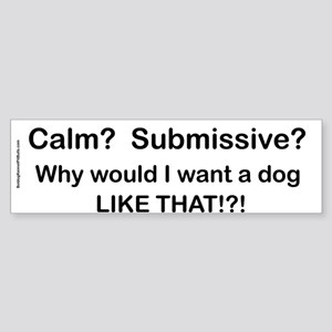 Calm? Submissive? Not For Me! : ) Bumper Sticker