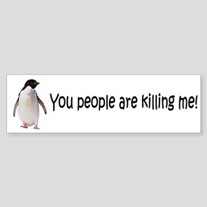 You people are killing me! Bumper Sticker