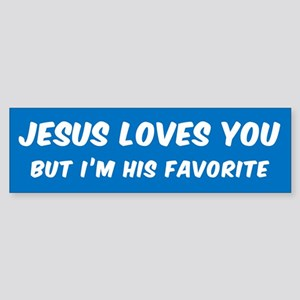 JESUS LOVES YOU BUT I'M HIS FAVORIT Bumper Sticker