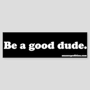 Be a good dude. Bumper Sticker