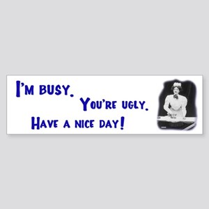 I'm Busy You're Ugly Have Nice Day Bumper Sticker