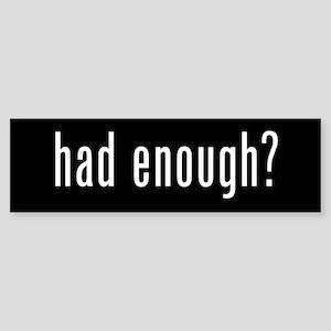 HAD ENOUGH? Bumper Sticker
