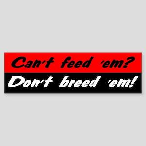 Can't Feed 'Em, Don't Breed 'Em - Bumper Sticker