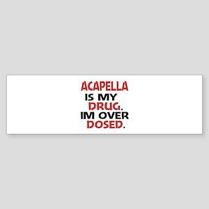 Acapella is my Drug. Im over Dose Sticker (Bumper)