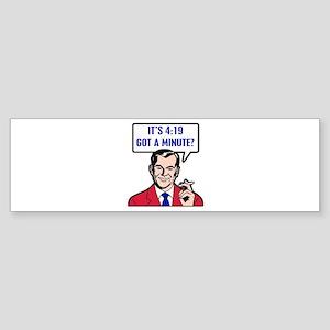 It's 4:19 - Got A Minute? Bumper Sticker
