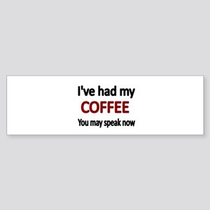 Ive had my COFFEE. You may speak now. Bumper Stick