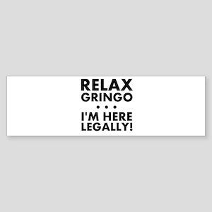 Relax Gringo Im Here Legally Bumper Sticker