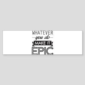 Whatever You Do Make It Epic Bumper Sticker
