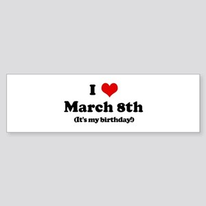 I Love March 8th (my birthday Bumper Sticker