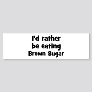 Rather be eating Brown Sugar Bumper Sticker