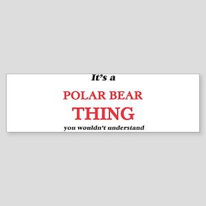 It's a Polar Bear thing, you wo Bumper Sticker
