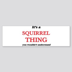 It's a Squirrel thing, you woul Bumper Sticker